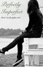 Perfectly Imperfect - Book 2 in the Perfect series [Watty's 2016] by Fabulous_Killjoy2000