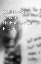 Wall Flower {A Yamato Nadeshiko Fan Fiction} by Younique_Ee