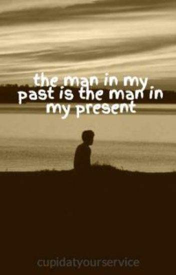 the man in my past is the man in my present