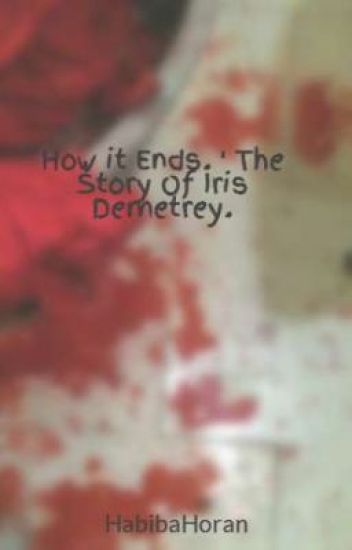 How it Ends. ' The Story Of Iris Demetrey.