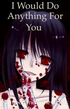 Yandere Girl: I Would Do Anything For You by NumberOneDisneyFreak
