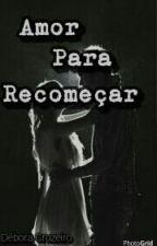 Amor Para Recomeçar  by DeboraCruzeiro