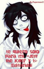 Sere breve: te quiero solo para mi ~~jeff the killer y tu ~~[editando] by AdelineRuiz5