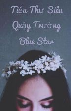 Tiểu Thư Siêu Quậy Trường Blue Star by hanayora