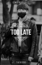 TOO LATE | taekook by isnotragedies