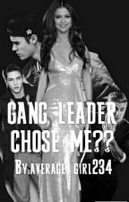 GANG LEADER CHOSE ME? by average_girl234