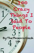 100  Crazy Things I Said To People by PhoenixAlexander
