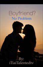 Boyfriend? No Problem. by iTiaiTalentedtv