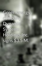 Green energy company Dynamic Systems Holdings Inc. signs $3.5 M. by jariaanais