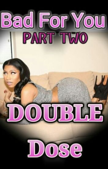Bad For You Part 2: DOUBLE Dose