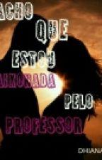 Acho Que Estou Apaixonada Pelo Meu Professor by Dhianahelenaa