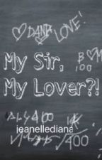 My Sir, My Lover?! |COMPLETE| by jeanellediana