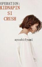 Operation: Kidnappin si Crush by AyoshiFyumi