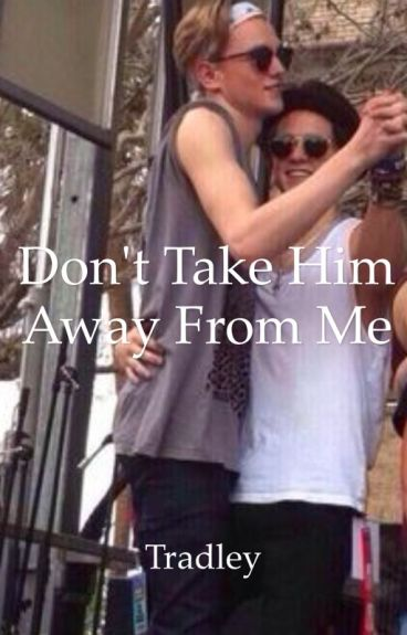 Tradley- Don't take him a way from me