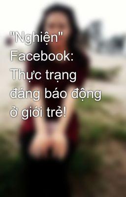 """""""Nghiện"""" Facebook: Thực trạng đáng báo động ở giới trẻ!"""