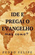 Ide e Pregai!! O Evangelho Mas Como??(Revisando) by PoetFelipe