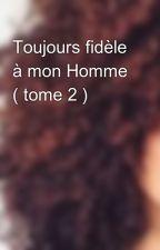 Toujours fidèle à mon Homme ( tome 2 ) by DiiVaas97