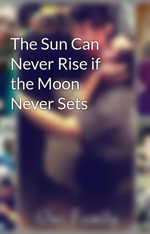 The Sun Can Never Rise if the Moon Never Sets by vampygurl96