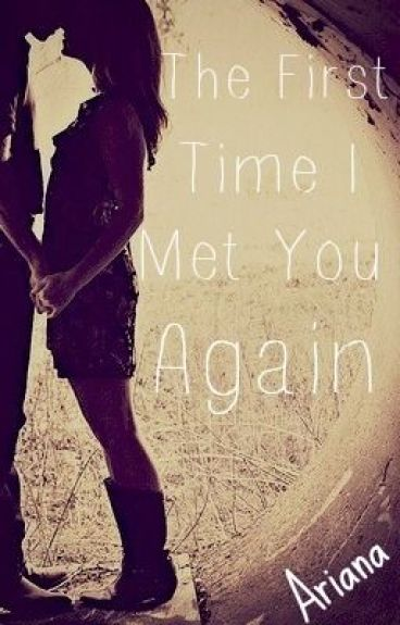 The First Time I Met You Again by Arianaloveswriting