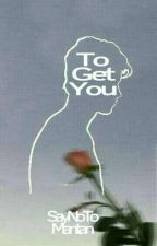 To Get You by SayNoToMantan