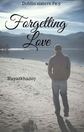 Forgetting Love (Dublin Sisters #2.5) by hayatkhan07