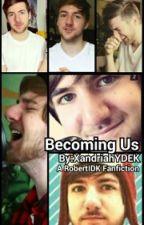 Becoming Us {A RobertIDK Fanfiction} by XandriahYDEK