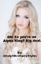 Oh! So you're an Alpha King? Big deal. (Third Book) by Only1MrsHarryStyles