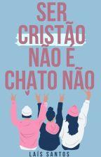 Ser Cristão Não É Chato Não! CONCLUÍDO #Wattys2017 by LaisWallker