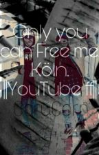 Only You Can Free Me. Köln ||YouTube Ff|| by CaruCorn