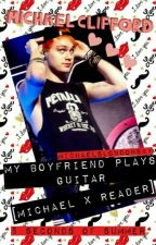 My Boyfriend Plays Guitar (Michael Clifford x Reader) BOOK 2 by MichaelsLondonSky