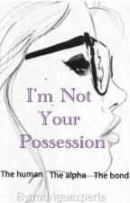 I'm Not Your Possession (The Human, The Alpha, The Bond) [On Hold] by rodriguezperla