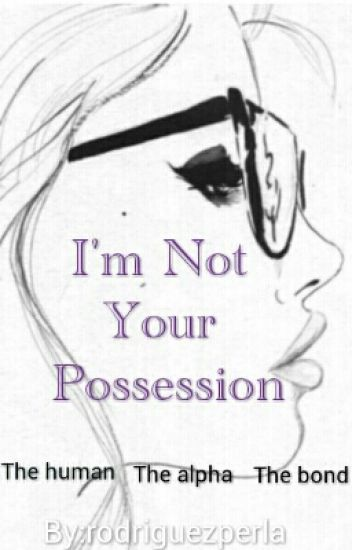 I'm Not Your Possession (The Human, The Alpha, The Bond) [On Hold]