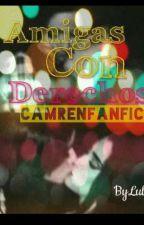 Amigas con derechos (Camren G!p) by JustLuly