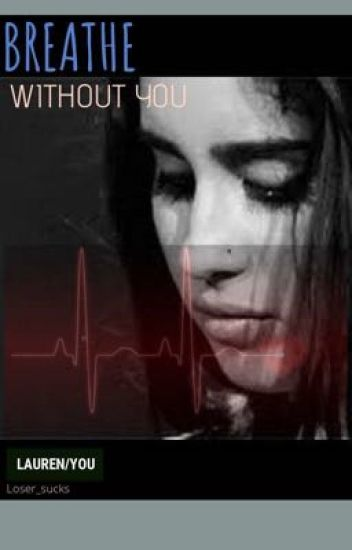 Breathe without you ( Lauren/you) [COMPLETED]