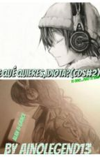¿Qué Quieres,idiota? (Cds#2) by Ainolegend13