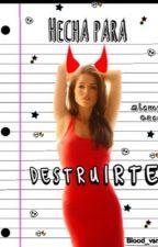 Hecha para destruirte by Little_sweet_demon