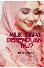 Milik Siapa Perempuan Itu? by AminHoo