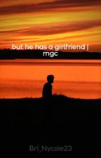 but he has a girlfriend | mgc by Bri_Nycole23