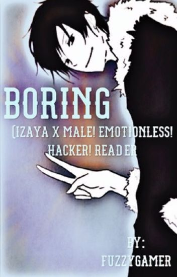 Boring (Izaya Orihara x Hacker! Stoic! Male! Reader) *Discontinued*