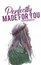 Perfectly Made for You (ON GOING) [Perfect Series #2] by pappleofmyeye