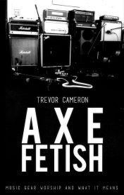 Axe Fetish: Music Gear Worship And What It Means by trevorcameron