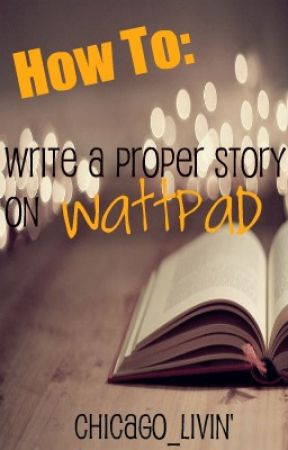 How To: Write a Proper Story on Wattpad by Chicago_Livin