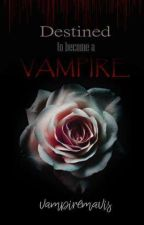 DESTINED TO BECOME A VAMPIRE (Book 1) by vampiremavis