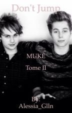 Don't Jump. - MUKE -    / TOME 2 \ by alessia_glln