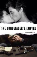 The Gangleader's Empire by ayyexxashleyyy