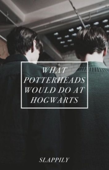 what potterheads would do at hogwarts