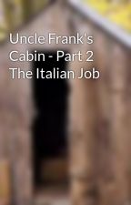 Uncle Frank's Cabin - Part 2 The Italian Job by ColinClifford
