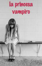 La Princesa Vampiro (wattys2016). by AnaAndreinaVillarLop