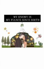 My Enemy Is My Fiance Since Birth by Ella_dgzmn