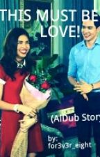 THIS MUST BE LOVE (AlDub Story) by Optimistic_Angelic